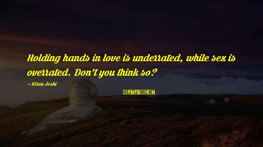 Holding Hands Sayings By Kiran Joshi: Holding hands in love is underrated, while sex is overrated. Don't you think so?
