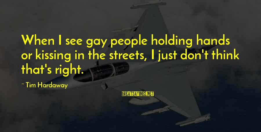 Holding Hands Sayings By Tim Hardaway: When I see gay people holding hands or kissing in the streets, I just don't