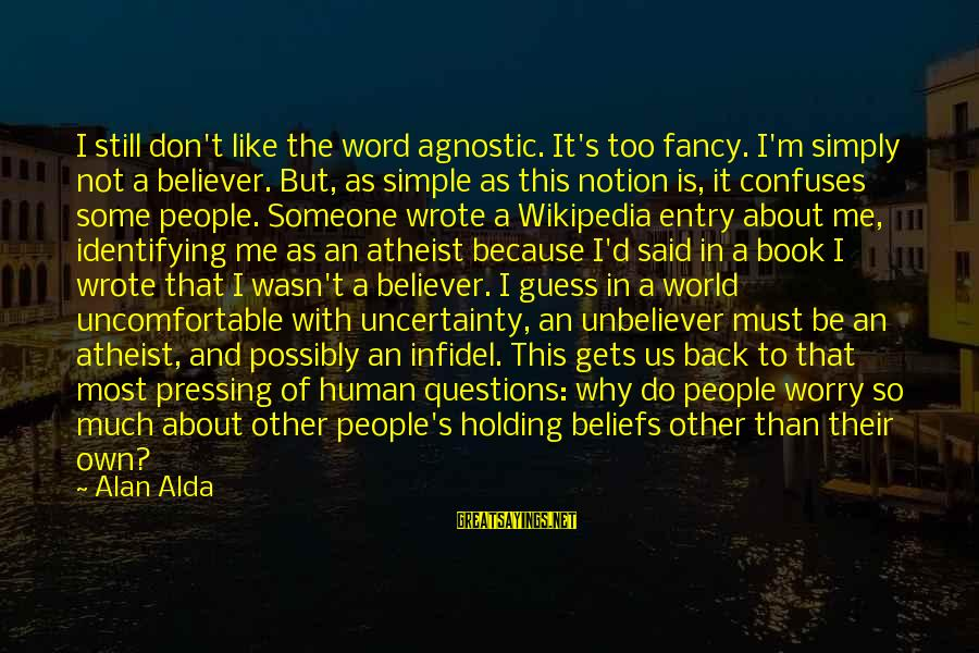 Holding Someone Sayings By Alan Alda: I still don't like the word agnostic. It's too fancy. I'm simply not a believer.