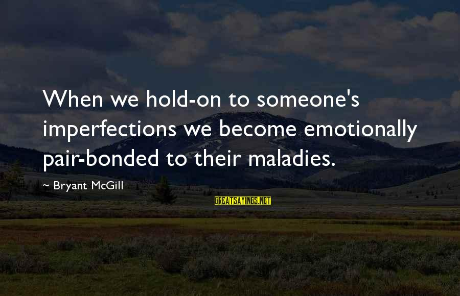 Holding Someone Sayings By Bryant McGill: When we hold-on to someone's imperfections we become emotionally pair-bonded to their maladies.