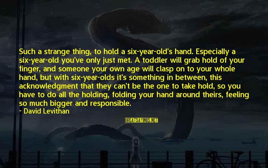 Holding Someone Sayings By David Levithan: Such a strange thing, to hold a six-year-old's hand. Especially a six-year-old you've only just