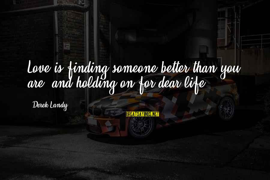Holding Someone Sayings By Derek Landy: Love is finding someone better than you are, and holding on for dear life
