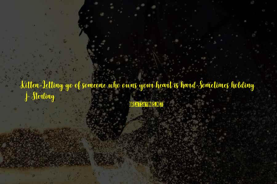 Holding Someone Sayings By J. Sterling: Kitten,Letting go of someone who owns your heart is hard.Sometimes holding on to that person
