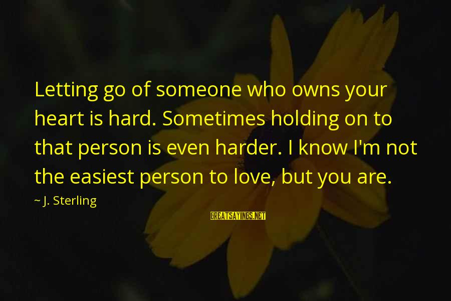 Holding Someone Sayings By J. Sterling: Letting go of someone who owns your heart is hard. Sometimes holding on to that