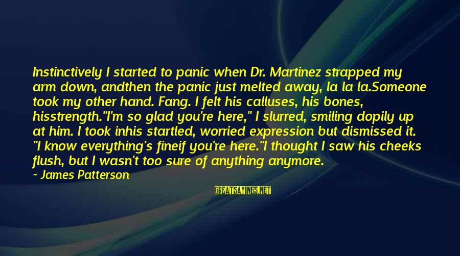 Holding Someone Sayings By James Patterson: Instinctively I started to panic when Dr. Martinez strapped my arm down, andthen the panic
