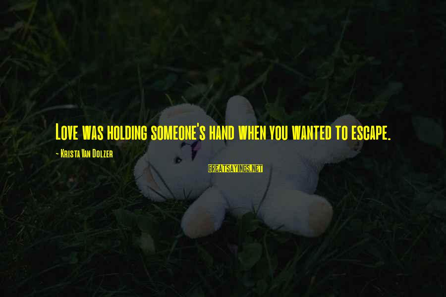 Holding Someone Sayings By Krista Van Dolzer: Love was holding someone's hand when you wanted to escape.