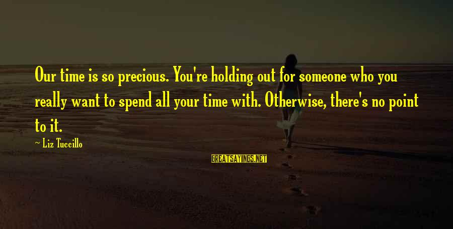 Holding Someone Sayings By Liz Tuccillo: Our time is so precious. You're holding out for someone who you really want to