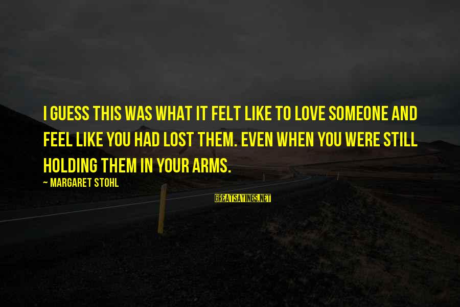 Holding Someone Sayings By Margaret Stohl: I guess this was what it felt like to love someone and feel like you