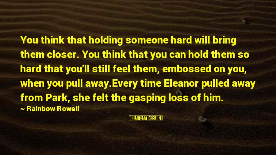 Holding Someone Sayings By Rainbow Rowell: You think that holding someone hard will bring them closer. You think that you can