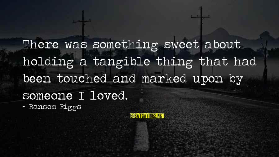 Holding Someone Sayings By Ransom Riggs: There was something sweet about holding a tangible thing that had been touched and marked