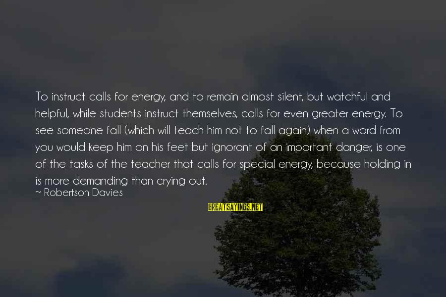 Holding Someone Sayings By Robertson Davies: To instruct calls for energy, and to remain almost silent, but watchful and helpful, while