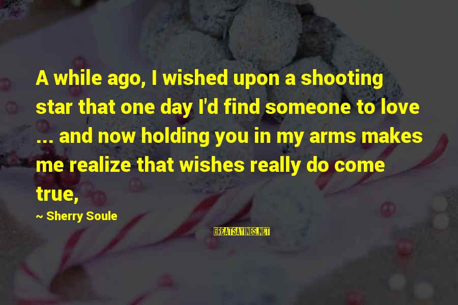 Holding Someone Sayings By Sherry Soule: A while ago, I wished upon a shooting star that one day I'd find someone