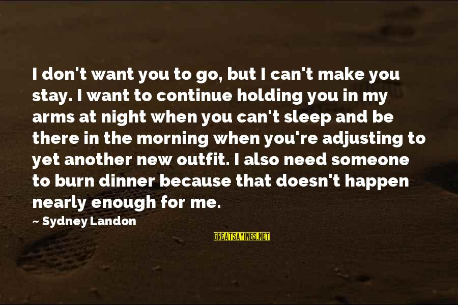 Holding Someone Sayings By Sydney Landon: I don't want you to go, but I can't make you stay. I want to