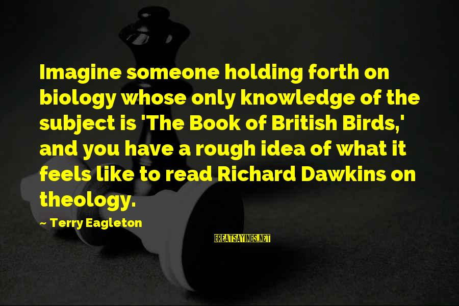 Holding Someone Sayings By Terry Eagleton: Imagine someone holding forth on biology whose only knowledge of the subject is 'The Book