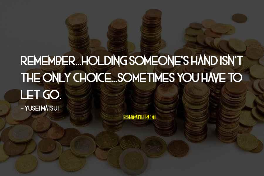 Holding Someone Sayings By Yusei Matsui: Remember...Holding someone's hand isn't the only choice...Sometimes you have to let go.