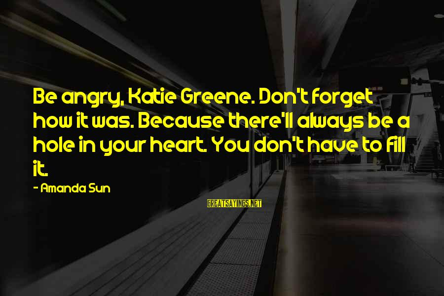Hole In Your Heart Sayings By Amanda Sun: Be angry, Katie Greene. Don't forget how it was. Because there'll always be a hole