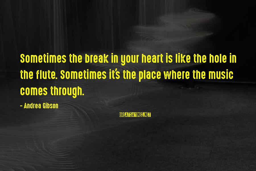 Hole In Your Heart Sayings By Andrea Gibson: Sometimes the break in your heart is like the hole in the flute. Sometimes it's