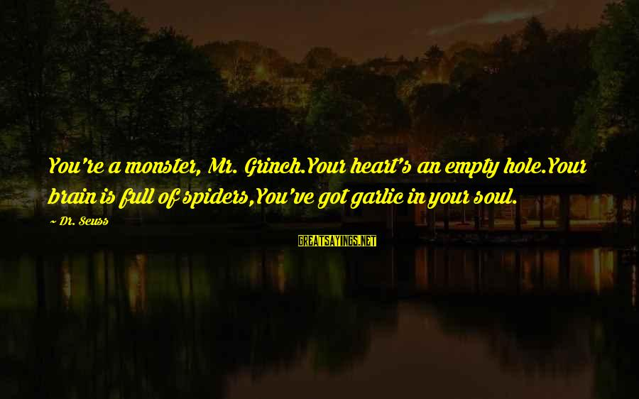 Hole In Your Heart Sayings By Dr. Seuss: You're a monster, Mr. Grinch.Your heart's an empty hole.Your brain is full of spiders,You've got