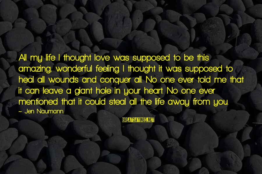 Hole In Your Heart Sayings By Jen Naumann: All my life I thought love was supposed to be this amazing, wonderful feeling. I