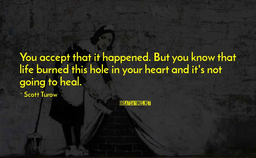 Hole In Your Heart Sayings By Scott Turow: You accept that it happened. But you know that life burned this hole in your