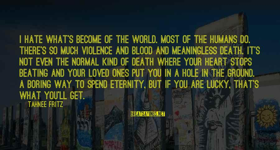 Hole In Your Heart Sayings By Tahnee Fritz: I hate what's become of the world. Most of the humans do. There's so much
