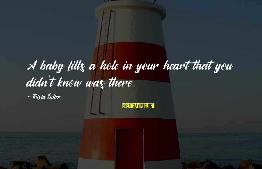 Hole In Your Heart Sayings By Trista Sutter: A baby fills a hole in your heart that you didn't know was there.