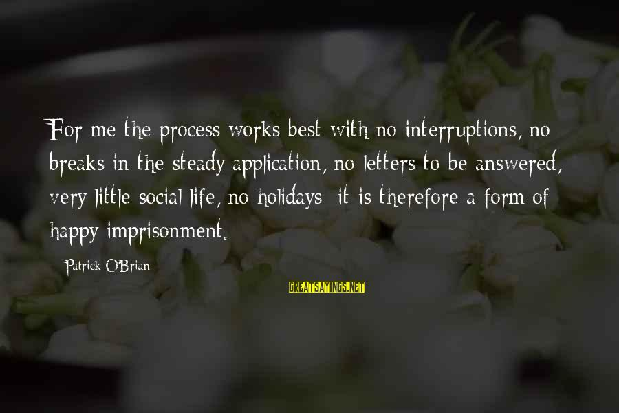 Holiday Breaks Sayings By Patrick O'Brian: For me the process works best with no interruptions, no breaks in the steady application,