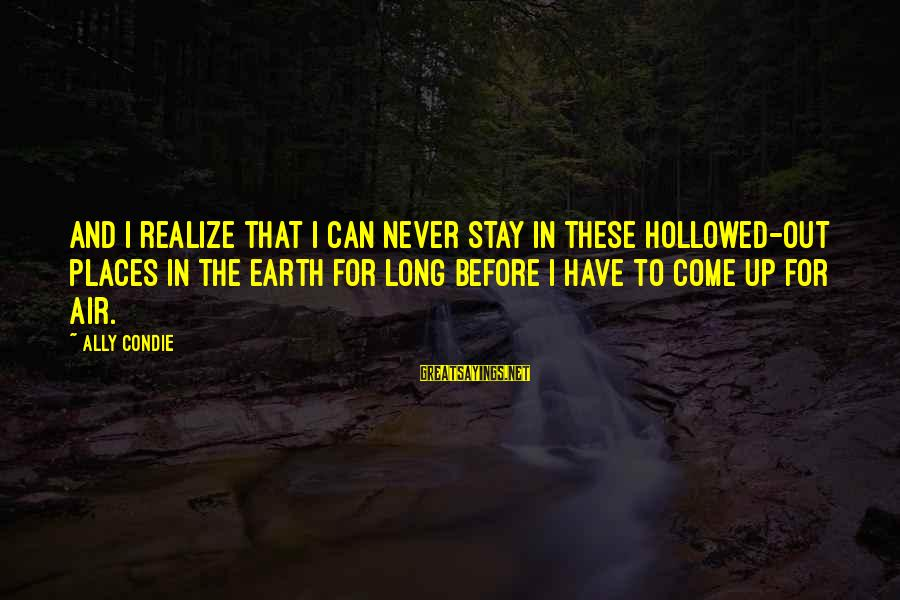 Hollowed Sayings By Ally Condie: And I realize that I can never stay in these hollowed-out places in the earth