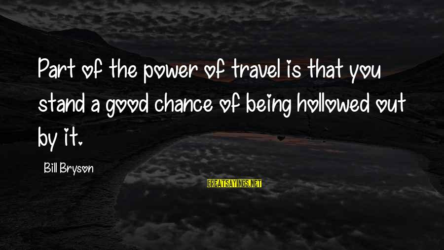 Hollowed Sayings By Bill Bryson: Part of the power of travel is that you stand a good chance of being