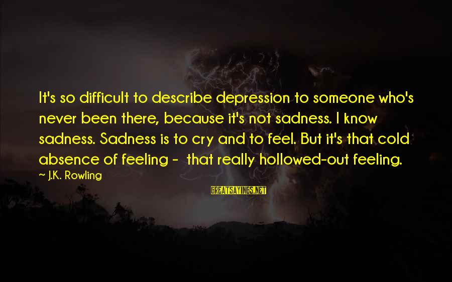 Hollowed Sayings By J.K. Rowling: It's so difficult to describe depression to someone who's never been there, because it's not