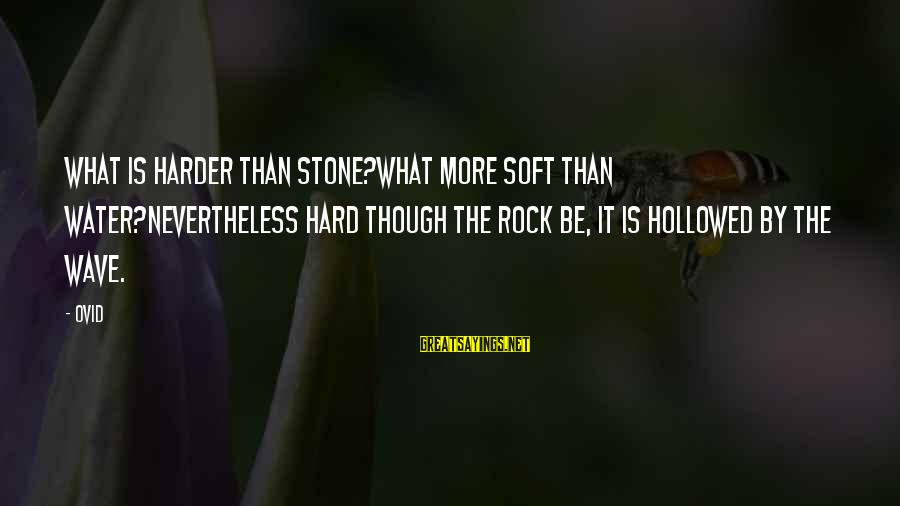 Hollowed Sayings By Ovid: What is harder than stone?What more soft than water?Nevertheless hard though the rock be, it