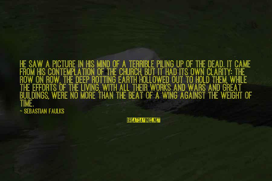 Hollowed Sayings By Sebastian Faulks: He saw a picture in his mind of a terrible piling up of the dead.