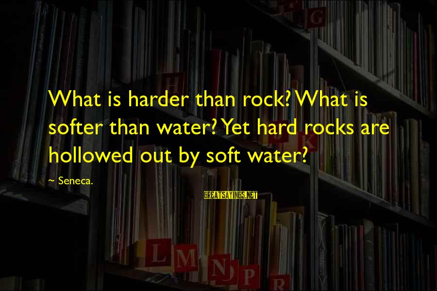 Hollowed Sayings By Seneca.: What is harder than rock? What is softer than water? Yet hard rocks are hollowed