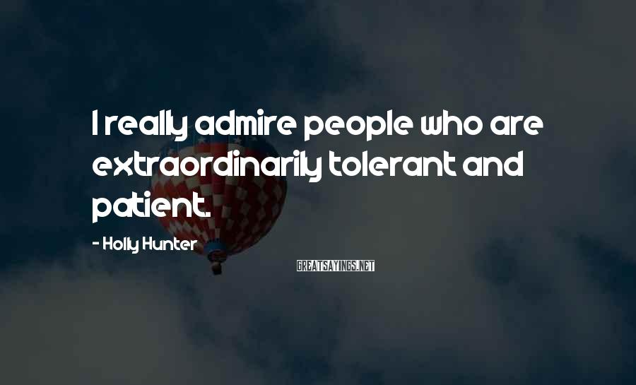 Holly Hunter Sayings: I really admire people who are extraordinarily tolerant and patient.