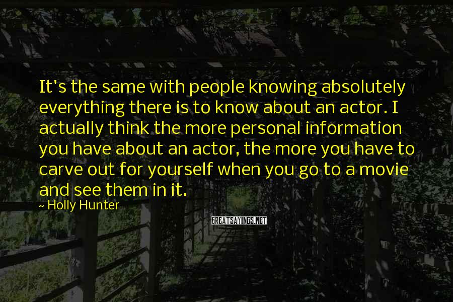 Holly Hunter Sayings: It's the same with people knowing absolutely everything there is to know about an actor.