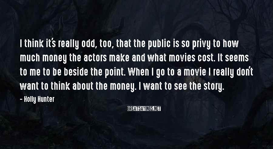 Holly Hunter Sayings: I think it's really odd, too, that the public is so privy to how much