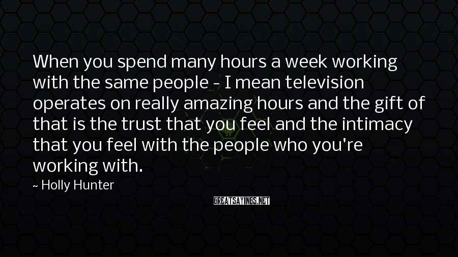 Holly Hunter Sayings: When you spend many hours a week working with the same people - I mean