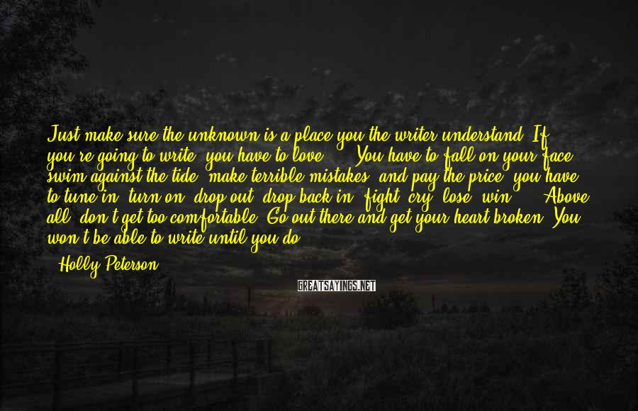Holly Peterson Sayings: Just make sure the unknown is a place you the writer understand. If you're going