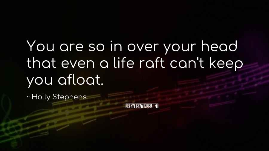 Holly Stephens Sayings: You are so in over your head that even a life raft can't keep you