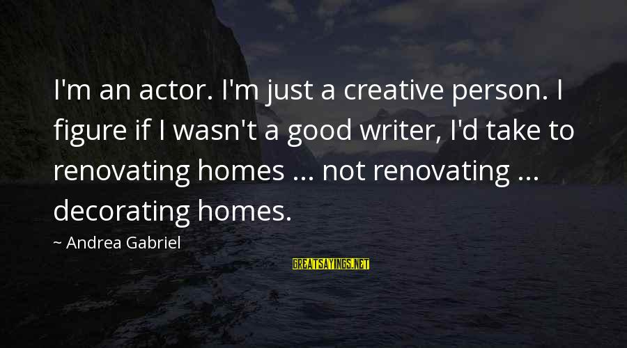 Home Decorating Sayings By Andrea Gabriel: I'm an actor. I'm just a creative person. I figure if I wasn't a good