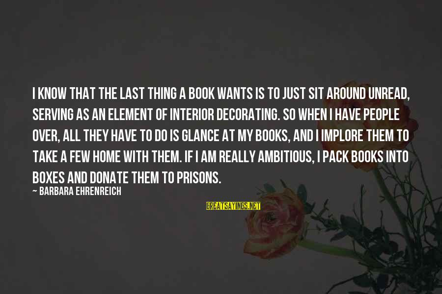 Home Decorating Sayings By Barbara Ehrenreich: I know that the last thing a book wants is to just sit around unread,
