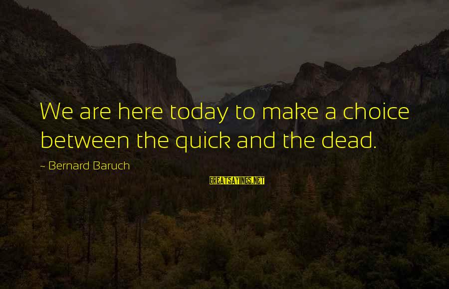 Home Decorating Sayings By Bernard Baruch: We are here today to make a choice between the quick and the dead.