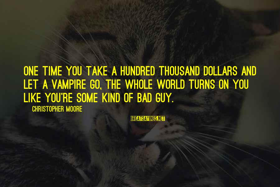 Home Decorating Sayings By Christopher Moore: One time you take a hundred thousand dollars and let a vampire go, the whole