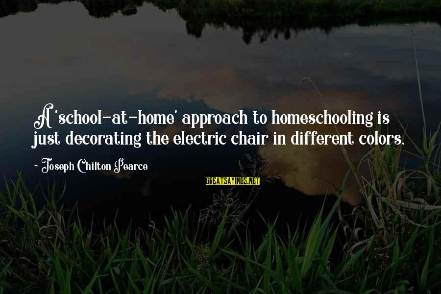 Home Decorating Sayings By Joseph Chilton Pearce: A 'school-at-home' approach to homeschooling is just decorating the electric chair in different colors.