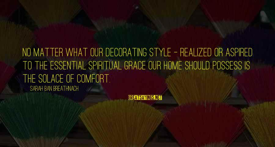 Home Decorating Sayings By Sarah Ban Breathnach: No matter what our decorating style - realized or aspired to the essential spiritual grace