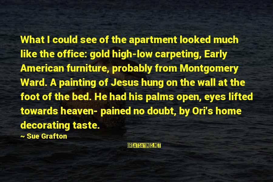 Home Decorating Sayings By Sue Grafton: What I could see of the apartment looked much like the office: gold high-low carpeting,