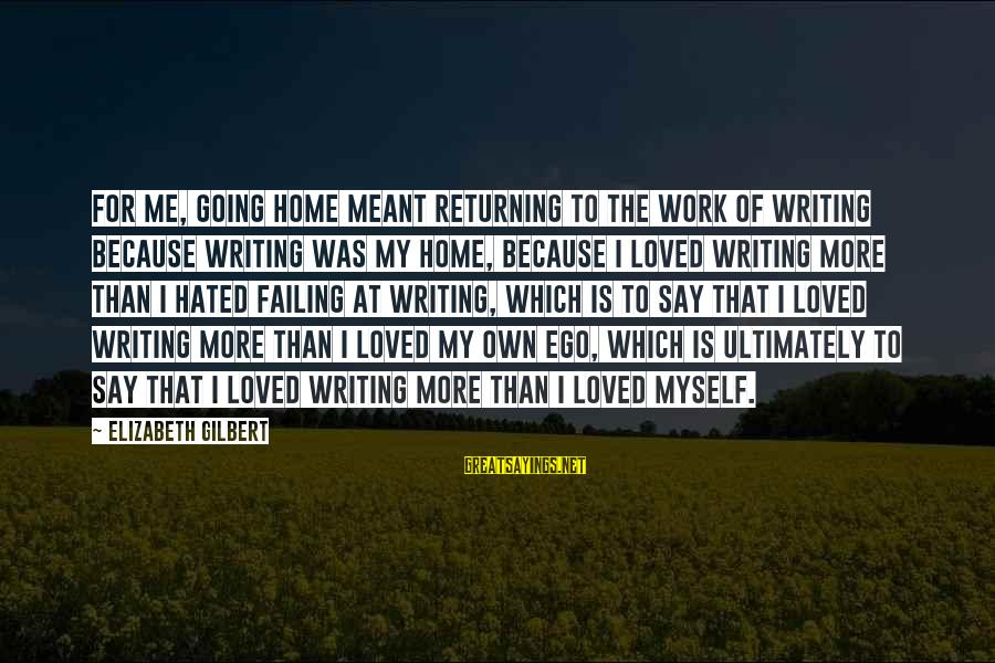 Home Going Sayings By Elizabeth Gilbert: For me, going home meant returning to the work of writing because writing was my