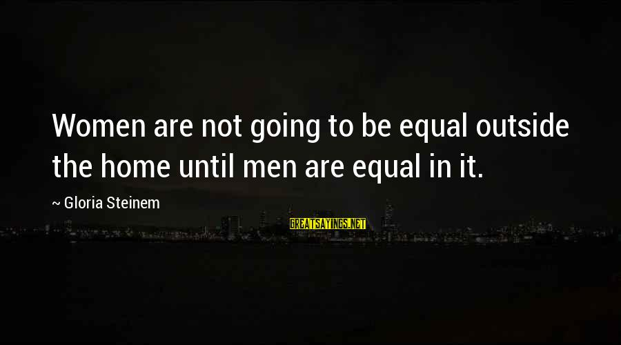 Home Going Sayings By Gloria Steinem: Women are not going to be equal outside the home until men are equal in