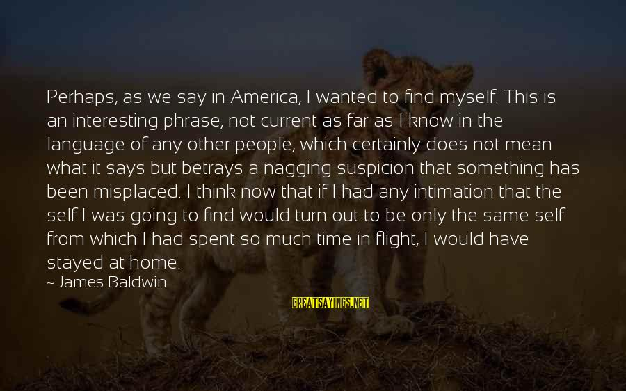 Home Going Sayings By James Baldwin: Perhaps, as we say in America, I wanted to find myself. This is an interesting