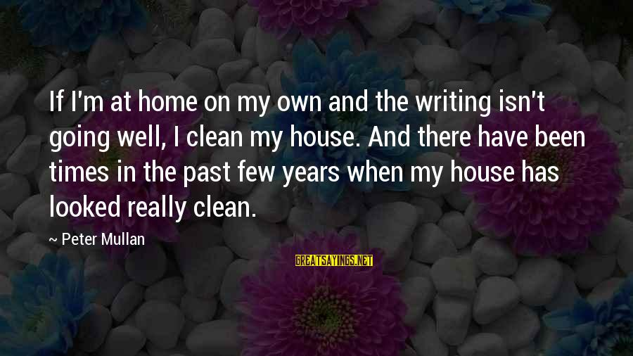 Home Going Sayings By Peter Mullan: If I'm at home on my own and the writing isn't going well, I clean